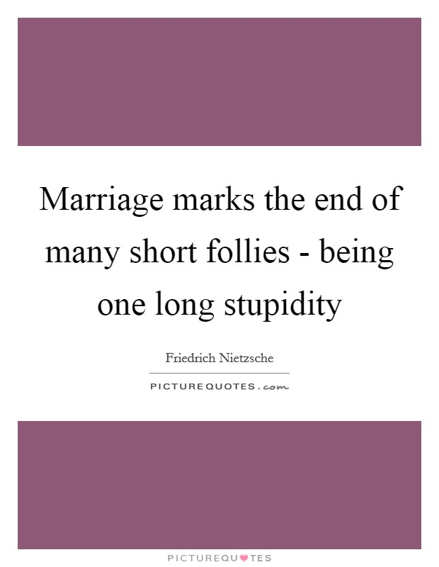 Marriage marks the end of many short follies - being one long stupidity Picture Quote #1