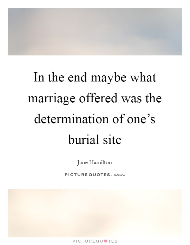 In the end maybe what marriage offered was the determination of one's burial site Picture Quote #1