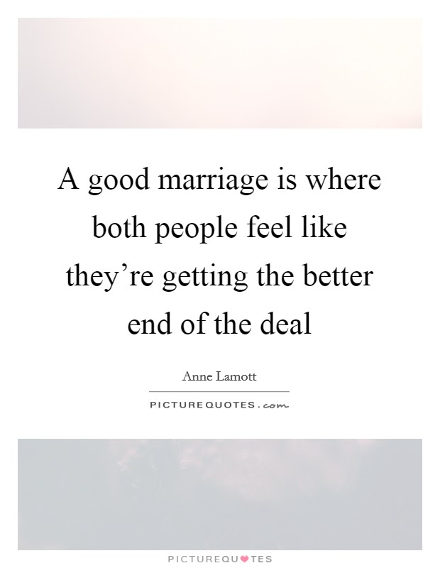 A good marriage is where both people feel like they're getting the better end of the deal Picture Quote #1