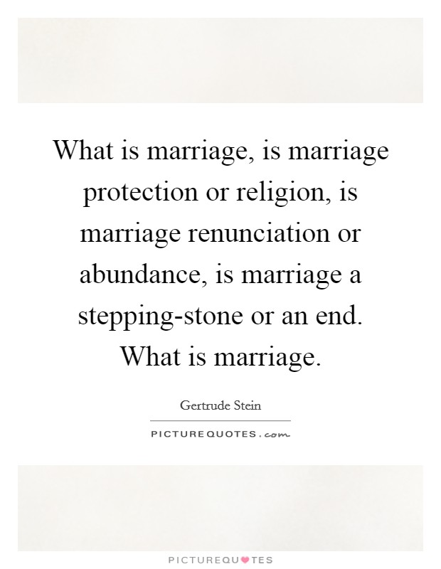 What is marriage, is marriage protection or religion, is marriage renunciation or abundance, is marriage a stepping-stone or an end. What is marriage Picture Quote #1