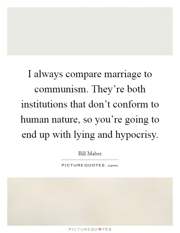 I always compare marriage to communism. They're both institutions that don't conform to human nature, so you're going to end up with lying and hypocrisy Picture Quote #1