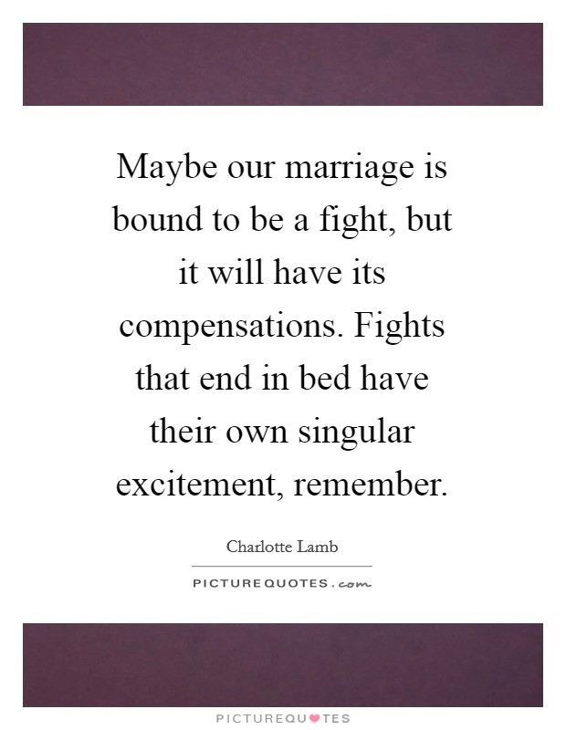 Maybe our marriage is bound to be a fight, but it will have its compensations. Fights that end in bed have their own singular excitement, remember Picture Quote #1