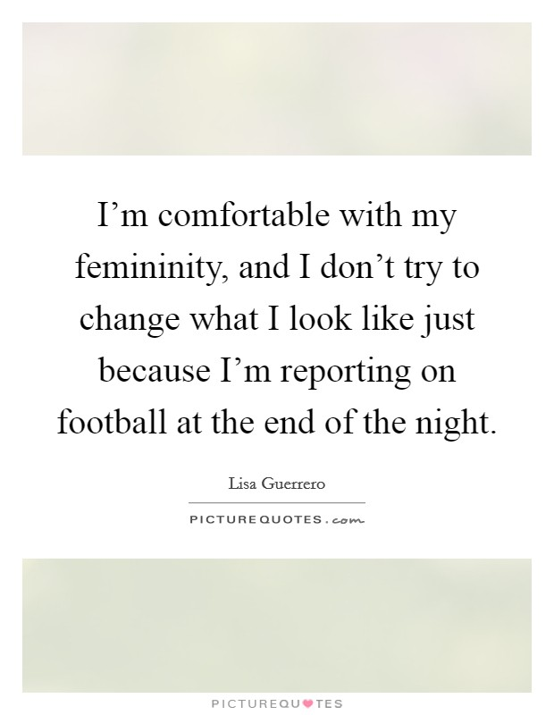 I'm comfortable with my femininity, and I don't try to change what I look like just because I'm reporting on football at the end of the night Picture Quote #1