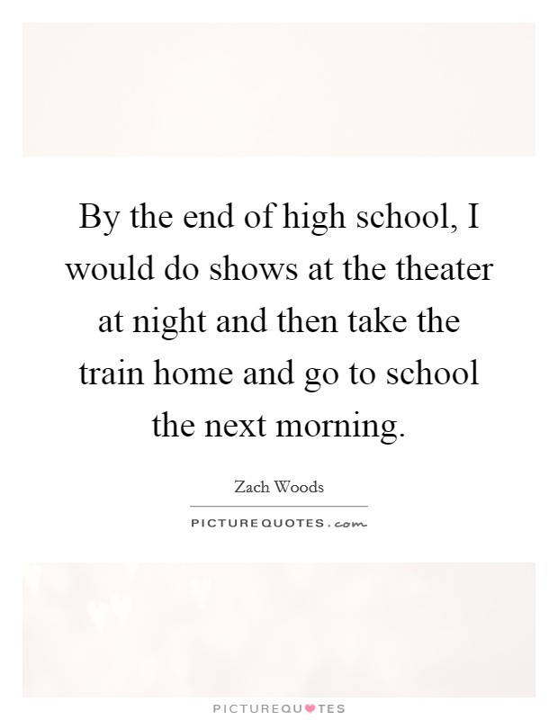 By the end of high school, I would do shows at the theater at night and then take the train home and go to school the next morning Picture Quote #1