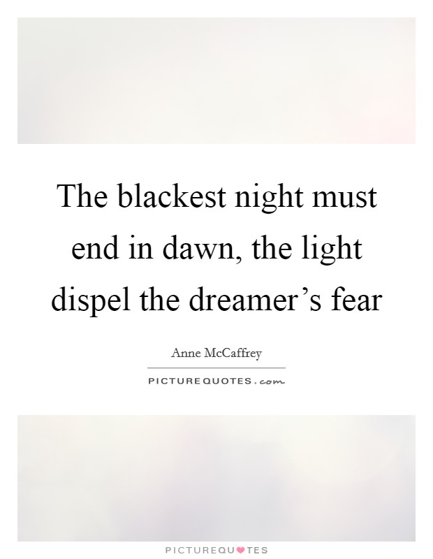 The blackest night must end in dawn, the light dispel the dreamer's fear Picture Quote #1