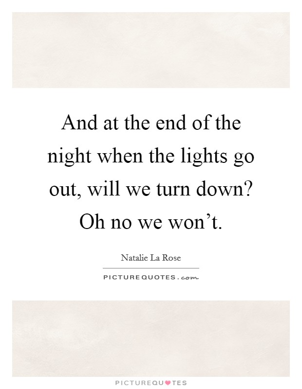 And at the end of the night when the lights go out, will we turn down? Oh no we won't Picture Quote #1