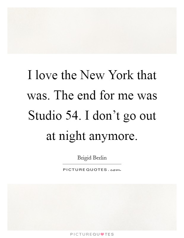 I love the New York that was. The end for me was Studio 54. I don't go out at night anymore Picture Quote #1