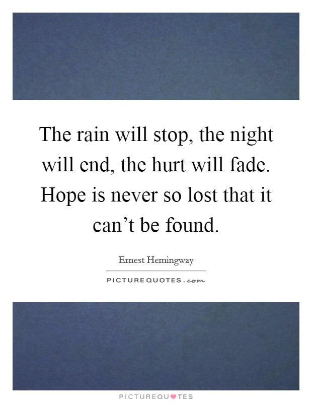 The rain will stop, the night will end, the hurt will fade. Hope is never so lost that it can't be found Picture Quote #1
