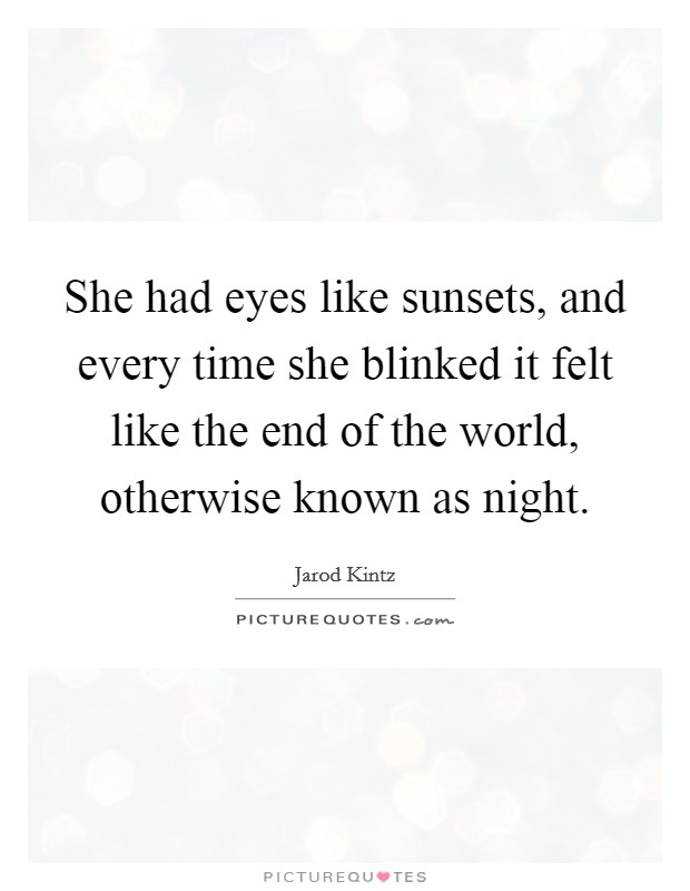 She had eyes like sunsets, and every time she blinked it felt like the end of the world, otherwise known as night Picture Quote #1