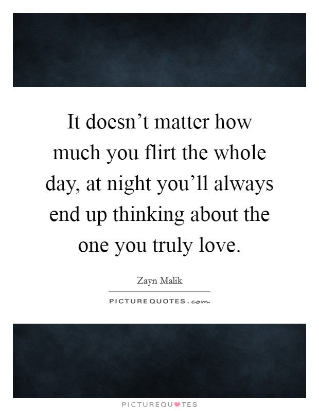 It doesn't matter how much you flirt the whole day, at night you'll always end up thinking about the one you truly love Picture Quote #1