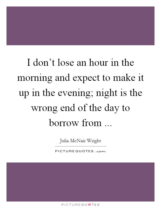 I don't lose an hour in the morning and expect to make it up in the evening; night is the wrong end of the day to borrow from  Picture Quote #1