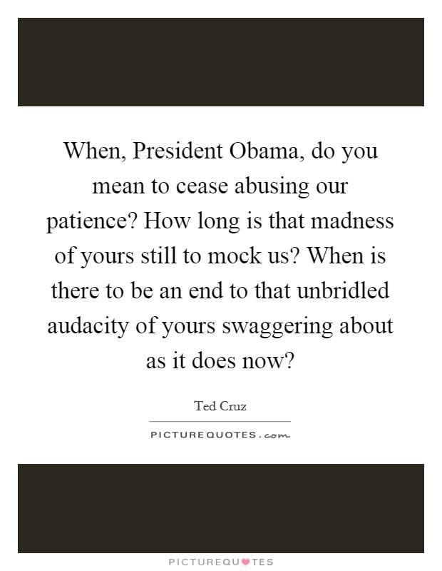 When, President Obama, do you mean to cease abusing our patience? How long is that madness of yours still to mock us? When is there to be an end to that unbridled audacity of yours swaggering about as it does now? Picture Quote #1