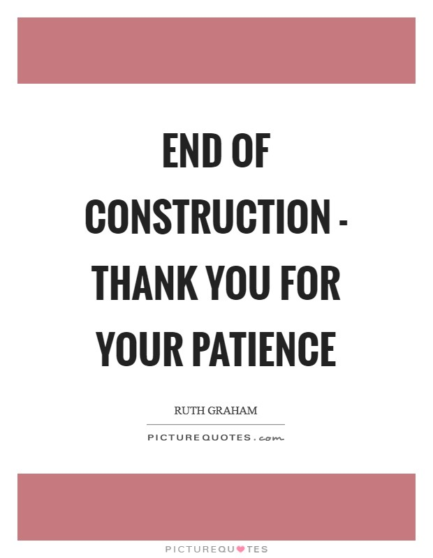 End Of Construction Thank You For Your Patience Picture Quotes Спасибо, спасибо, похоже на то, спасибо вам!, спасибо за ответ. picturequotes com