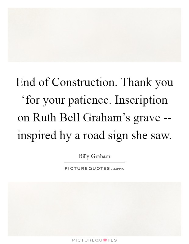 End of Construction. Thank you 'for your patience.  Inscription on Ruth Bell Graham's grave -- inspired hy a road sign she saw Picture Quote #1