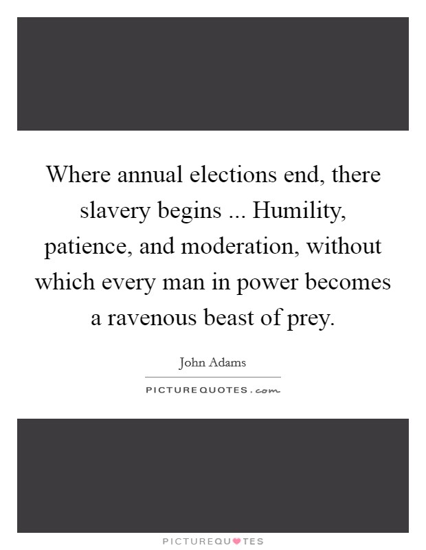 Where annual elections end, there slavery begins ... Humility, patience, and moderation, without which every man in power becomes a ravenous beast of prey Picture Quote #1