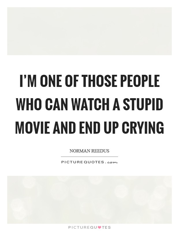 I'm one of those people who can watch a stupid movie and end up crying Picture Quote #1