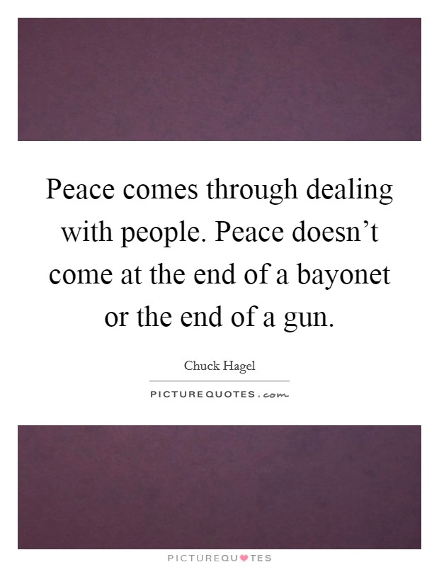 Peace comes through dealing with people. Peace doesn't come at the end of a bayonet or the end of a gun Picture Quote #1