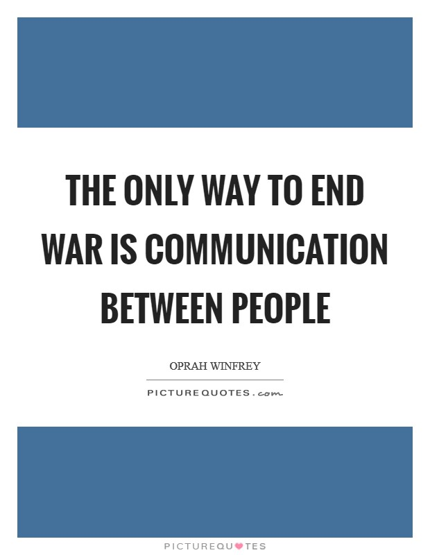 The only way to end war is communication between people Picture Quote #1