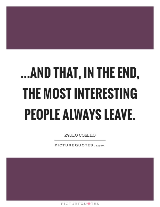 ...and that, in the end, the most interesting people always leave Picture Quote #1