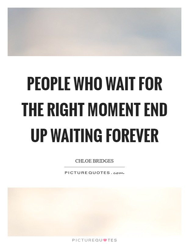 People who wait for the right moment end up waiting forever Picture Quote #1