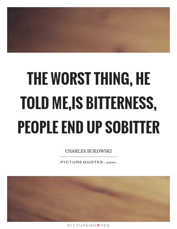 The worst thing, he told me,is bitterness, people end up sobitter Picture Quote #1