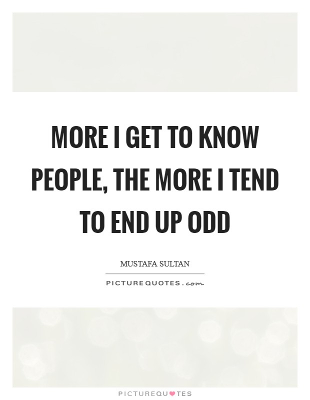 More I get to know people, the more I tend to end up odd Picture Quote #1