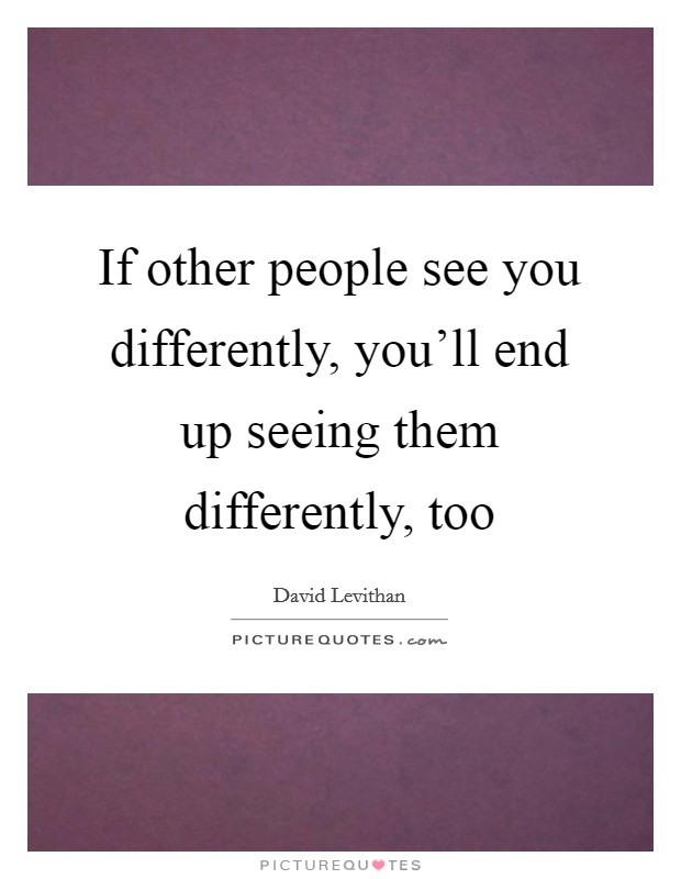 If other people see you differently, you'll end up seeing them differently, too Picture Quote #1