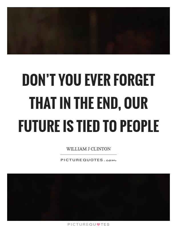 Don't you ever forget that in the end, our future is tied to people Picture Quote #1