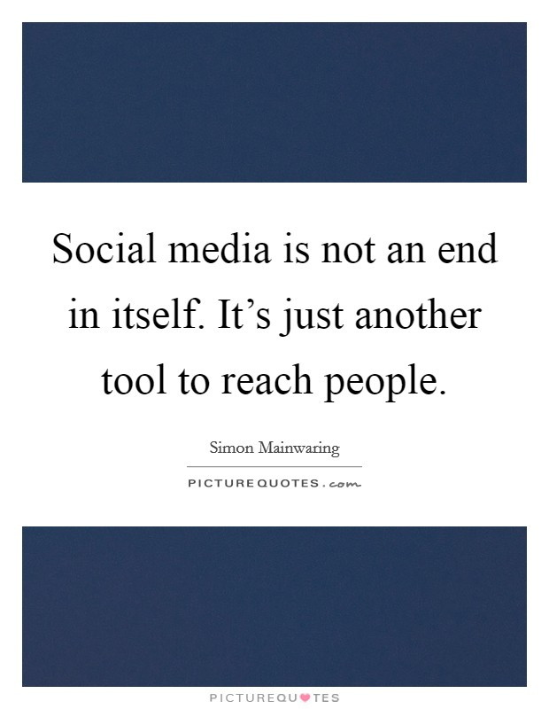 Social media is not an end in itself. It's just another tool to reach people Picture Quote #1