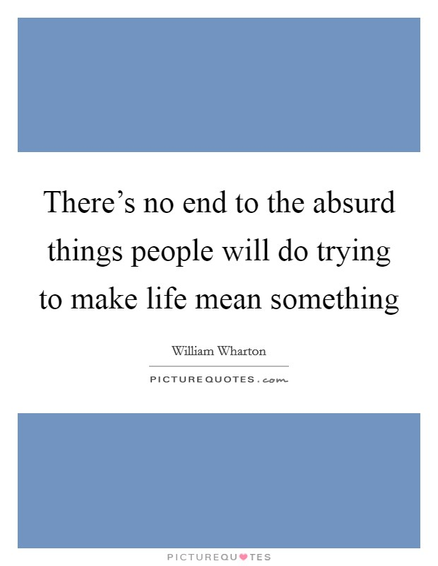 There's no end to the absurd things people will do trying to make life mean something Picture Quote #1