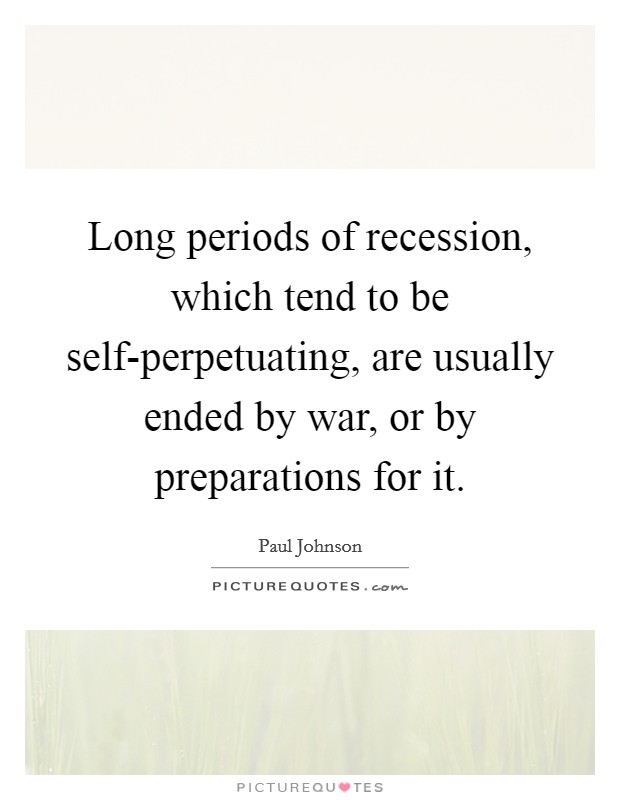 Long periods of recession, which tend to be self-perpetuating, are usually ended by war, or by preparations for it. Picture Quote #1