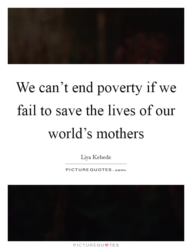 We can't end poverty if we fail to save the lives of our world's mothers Picture Quote #1