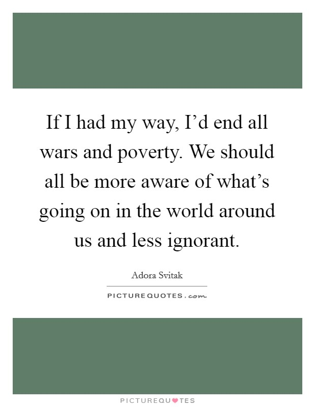 If I had my way, I'd end all wars and poverty. We should all be more aware of what's going on in the world around us and less ignorant Picture Quote #1