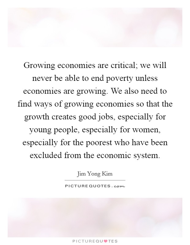 Growing economies are critical; we will never be able to end poverty unless economies are growing. We also need to find ways of growing economies so that the growth creates good jobs, especially for young people, especially for women, especially for the poorest who have been excluded from the economic system Picture Quote #1