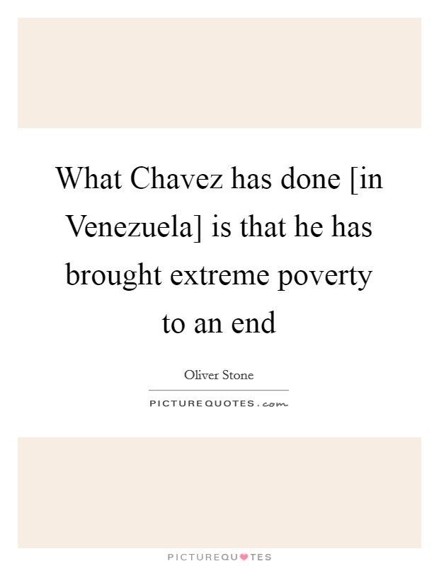 What Chavez has done [in Venezuela] is that he has brought extreme poverty to an end Picture Quote #1