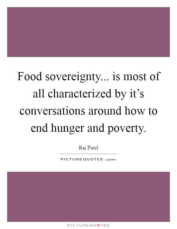 Food sovereignty... is most of all characterized by it's conversations around how to end hunger and poverty Picture Quote #1