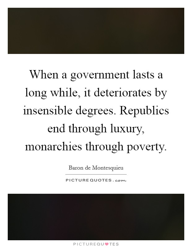 When a government lasts a long while, it deteriorates by insensible degrees. Republics end through luxury, monarchies through poverty Picture Quote #1