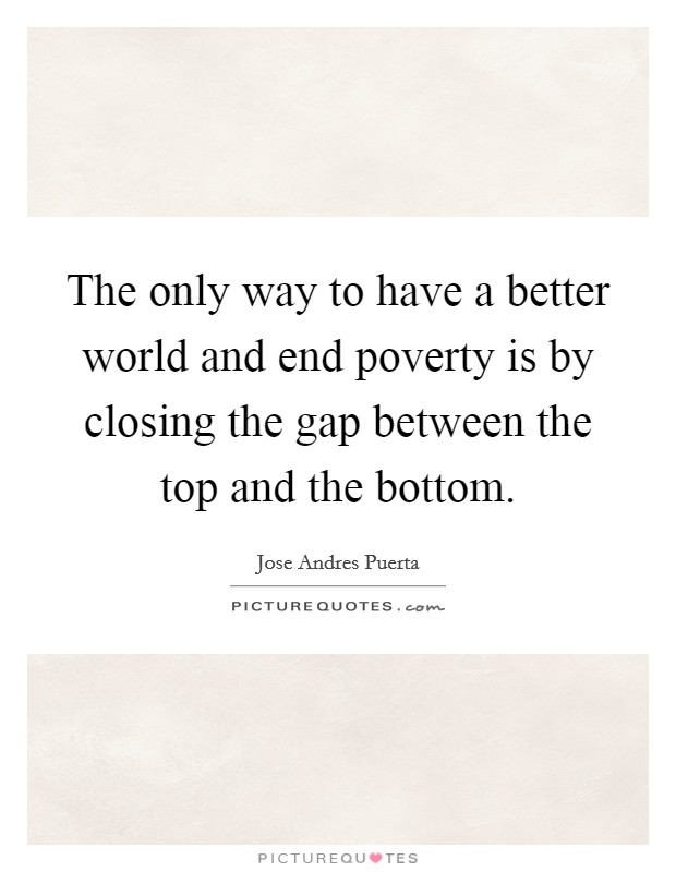 The only way to have a better world and end poverty is by closing the gap between the top and the bottom Picture Quote #1