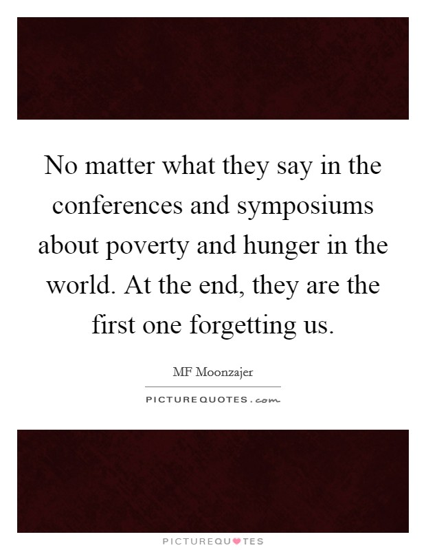 No matter what they say in the conferences and symposiums about poverty and hunger in the world. At the end, they are the first one forgetting us. Picture Quote #1