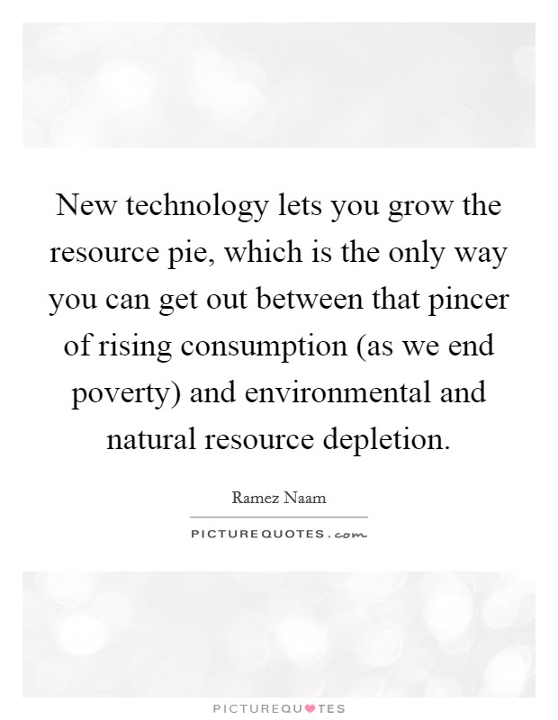 New technology lets you grow the resource pie, which is the only way you can get out between that pincer of rising consumption (as we end poverty) and environmental and natural resource depletion. Picture Quote #1