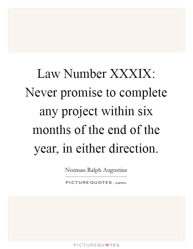 Law Number XXXIX: Never promise to complete any project within six months of the end of the year, in either direction Picture Quote #1