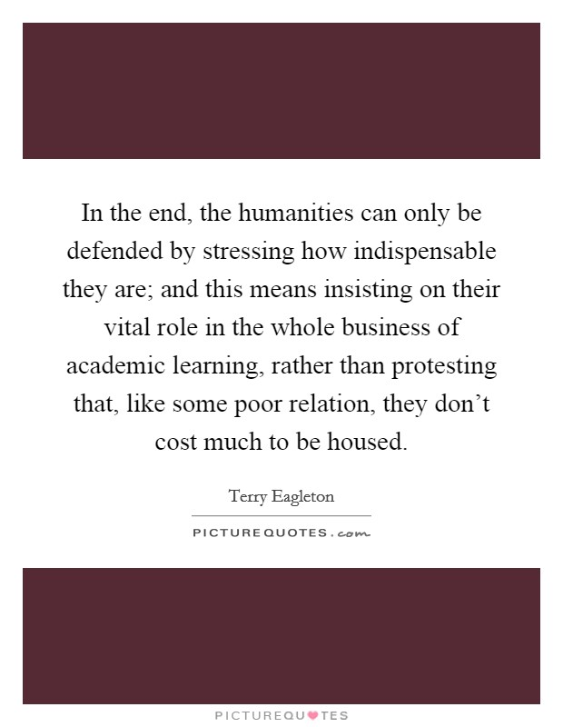 In the end, the humanities can only be defended by stressing how indispensable they are; and this means insisting on their vital role in the whole business of academic learning, rather than protesting that, like some poor relation, they don't cost much to be housed Picture Quote #1