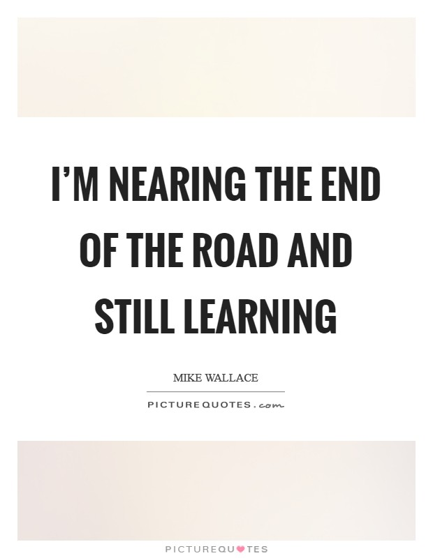 I'm nearing the end of the road and still learning Picture Quote #1