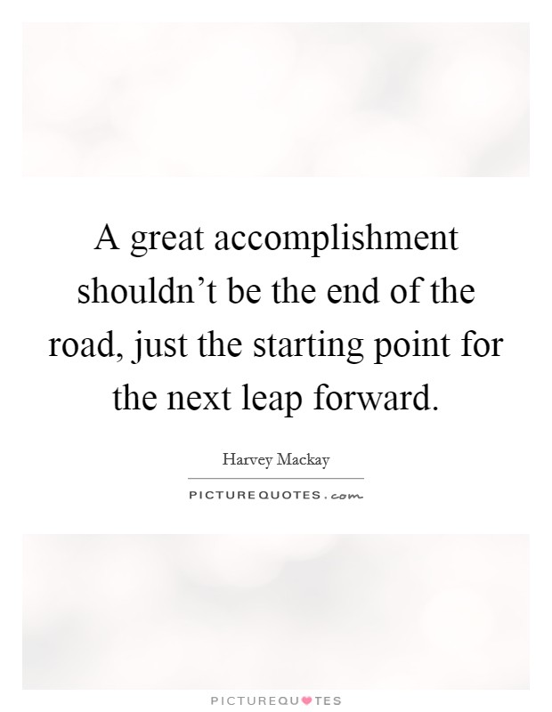 A great accomplishment shouldn't be the end of the road, just the starting point for the next leap forward Picture Quote #1