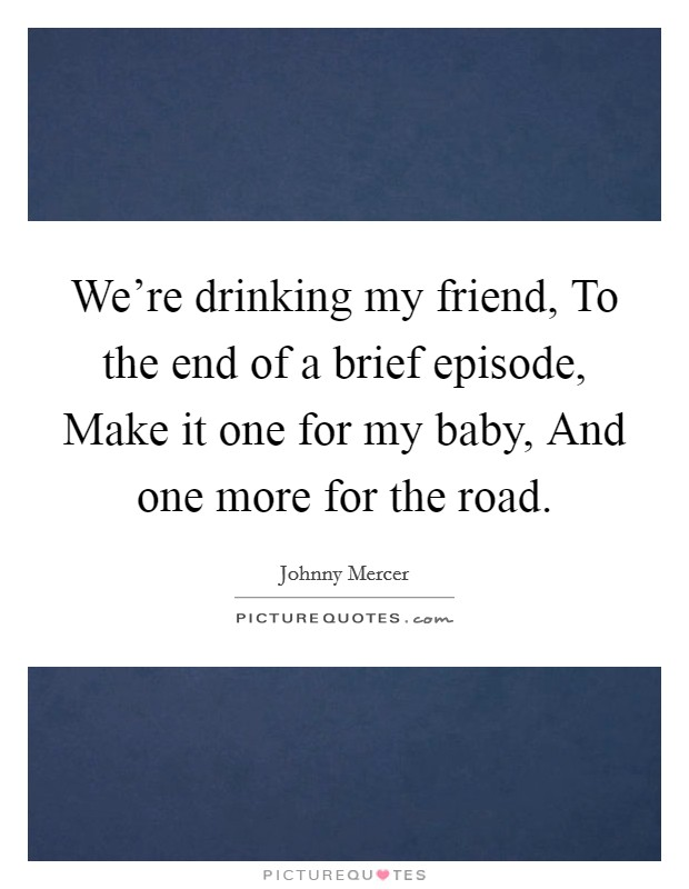 We're drinking my friend, To the end of a brief episode, Make it one for my baby, And one more for the road Picture Quote #1