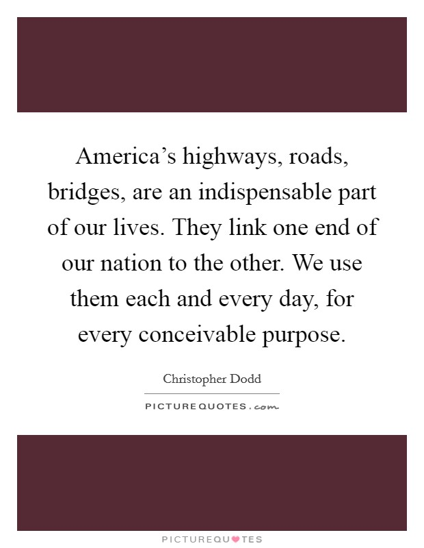 America's highways, roads, bridges, are an indispensable part of our lives. They link one end of our nation to the other. We use them each and every day, for every conceivable purpose Picture Quote #1