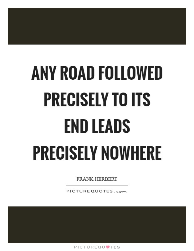 Any road followed precisely to its end leads precisely nowhere Picture Quote #1