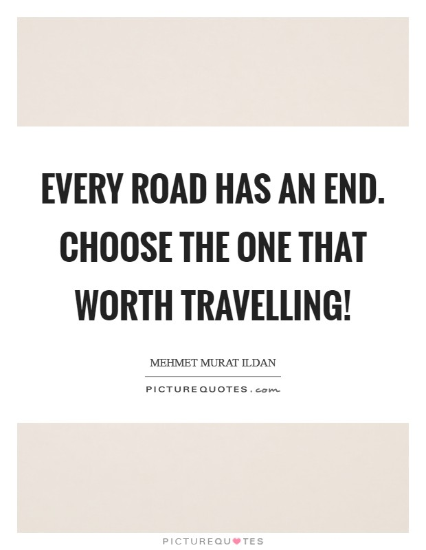 Every road has an end. Choose the one that worth travelling! Picture Quote #1