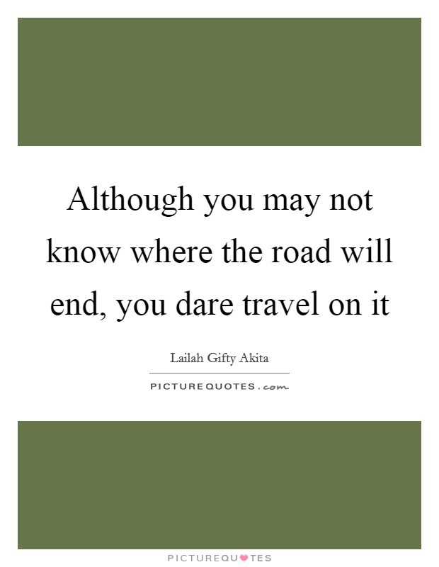Although you may not know where the road will end, you ...