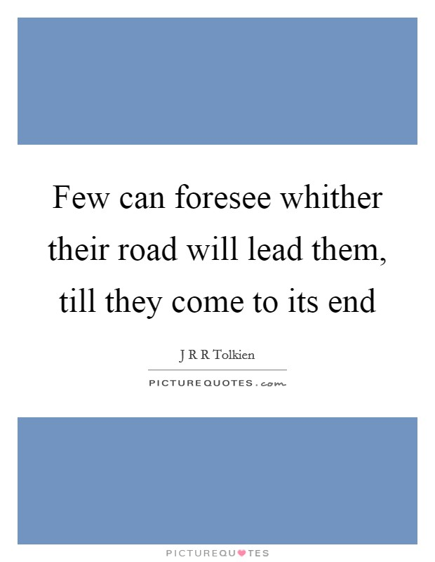 Few can foresee whither their road will lead them, till they come to its end Picture Quote #1